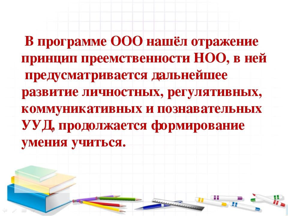 В программе ООО нашёл отражение принцип преемственности НОО, в ней предусмат...
