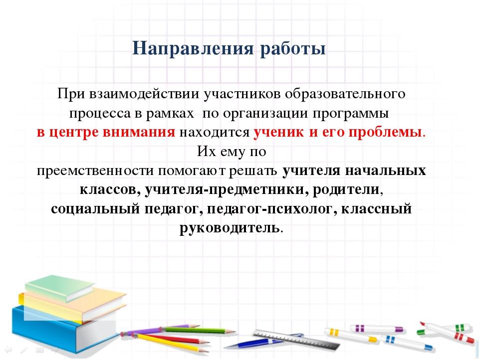 Направления работы При взаимодействии участников образовательного процесса в...