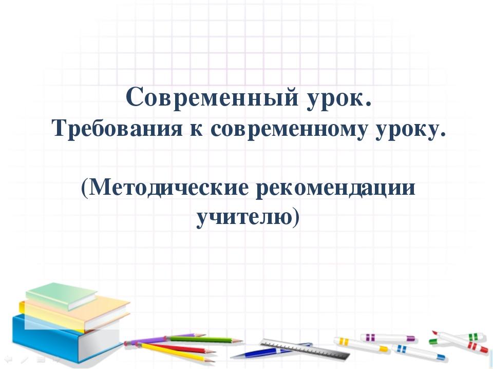 Современный урок. Требования к современному уроку. (Методические рекомендаци...