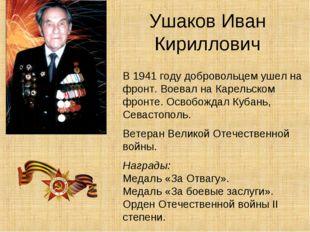 Ушаков Иван Кириллович В 1941 году добровольцем ушел на фронт. Воевал на Каре