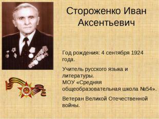 Стороженко Иван Аксентьевич Год рождения: 4 сентября 1924 года. Учитель русск
