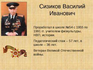 Сизиков Василий Иванович Проработал в школе №54 с 1955 по 1991 гг. учителем ф