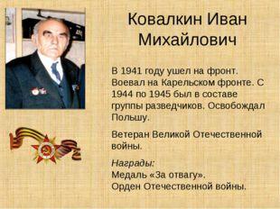 Ковалкин Иван Михайлович В 1941 году ушел на фронт. Воевал на Карельском фрон