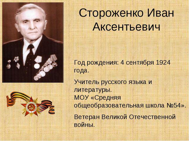 Стороженко Иван Аксентьевич Год рождения: 4 сентября 1924 года. Учитель русск...