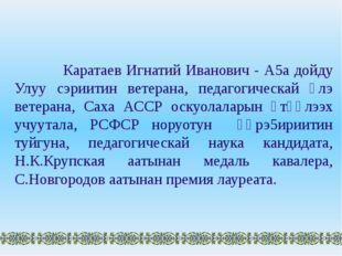Каратаев Игнатий Иванович - А5а дойду Улуу сэриитин ветерана, педагогическай