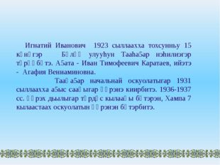 Игнатий Иванович 1923 сыллаахха тохсунньу 15 күнүгэр Бүлүү улууhун Тааhа5ар н