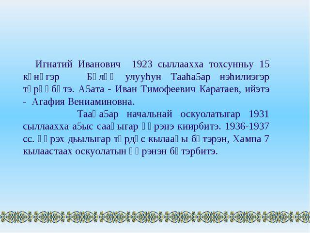 Игнатий Иванович 1923 сыллаахха тохсунньу 15 күнүгэр Бүлүү улууhун Тааhа5ар н...