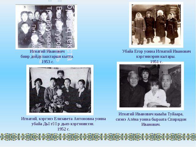 Игнатий Иванович биир дойдулаахтарын кытта. 1953 с. Убайа Егор уонна Игнатий...