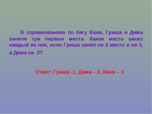 Ответ: Гриша -1, Дима – 2, Ваня – 3 В соревнованиях по бегу Ваня, Гриша и Дим