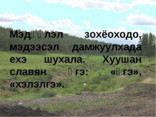 Мэдүүлэл зохёоходо, мэдээсэл дамжуулхада ехэ шухала. Хуушан славян үгэ: «үгэ»