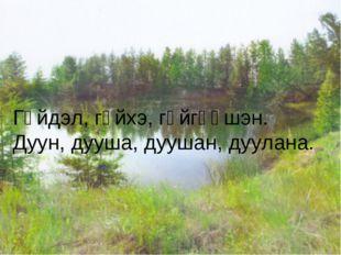 Гүйдэл, гүйхэ, гүйгөөшэн. Дуун, дууша, дуушан, дуулана.