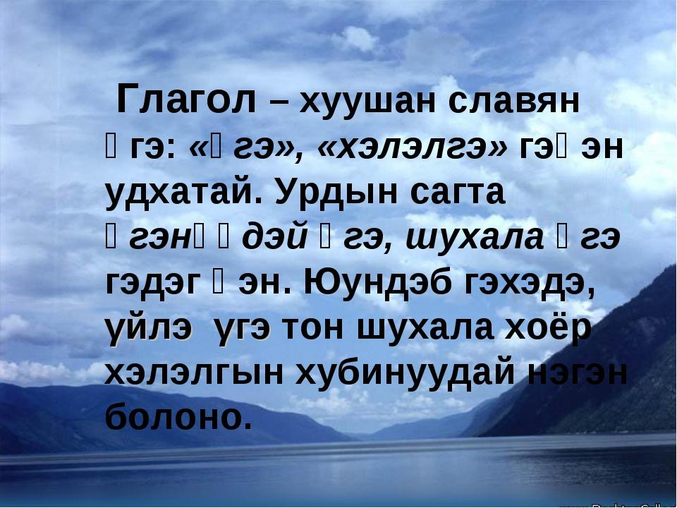 Глагол – хуушан славян үгэ: «үгэ», «хэлэлгэ» гэһэн удхатай. Урдын сагта үгэн...