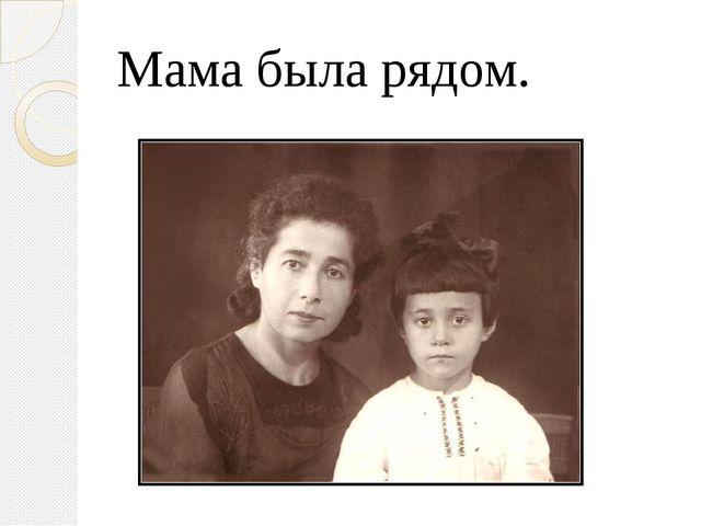 Мама была рядом.