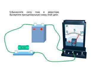 5.Вычислите силу тока в резисторе. Вычертите принципиальную схему этой цепи.