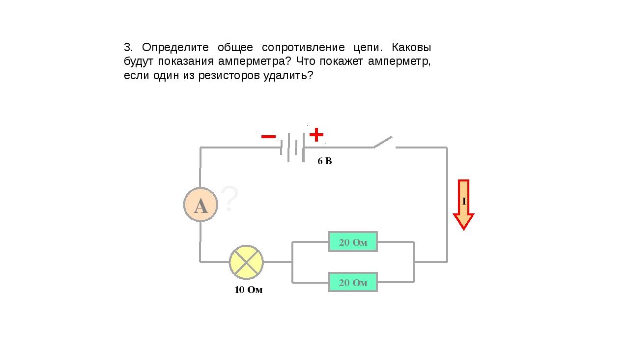 3. Определите общее сопротивление цепи. Каковы будут показания амперметра? Чт...