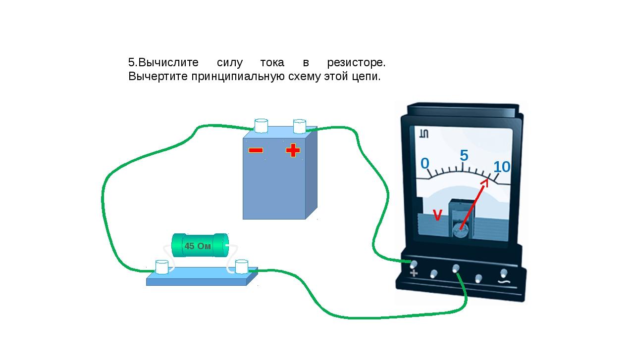 5.Вычислите силу тока в резисторе. Вычертите принципиальную схему этой цепи....