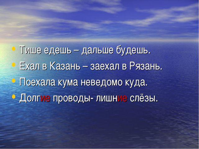 Тише едешь – дальше будешь. Ехал в Казань – заехал в Рязань. Поехала кума нев...
