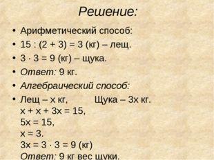 Решение: Арифметический способ: 15 : (2 + 3) = 3 (кг) – лещ. 3 · 3 = 9 (кг) –