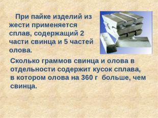 При пайке изделий из жести применяется сплав, содержащий 2 части свинца и 5 ч