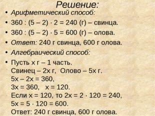 Решение: Арифметический способ: 360 : (5 – 2) · 2 = 240 (г) – свинца. 360 : (