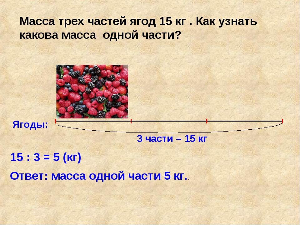 Ягоды: 3 части – 15 кг Масса трех частей ягод 15 кг . Как узнать какова масса...