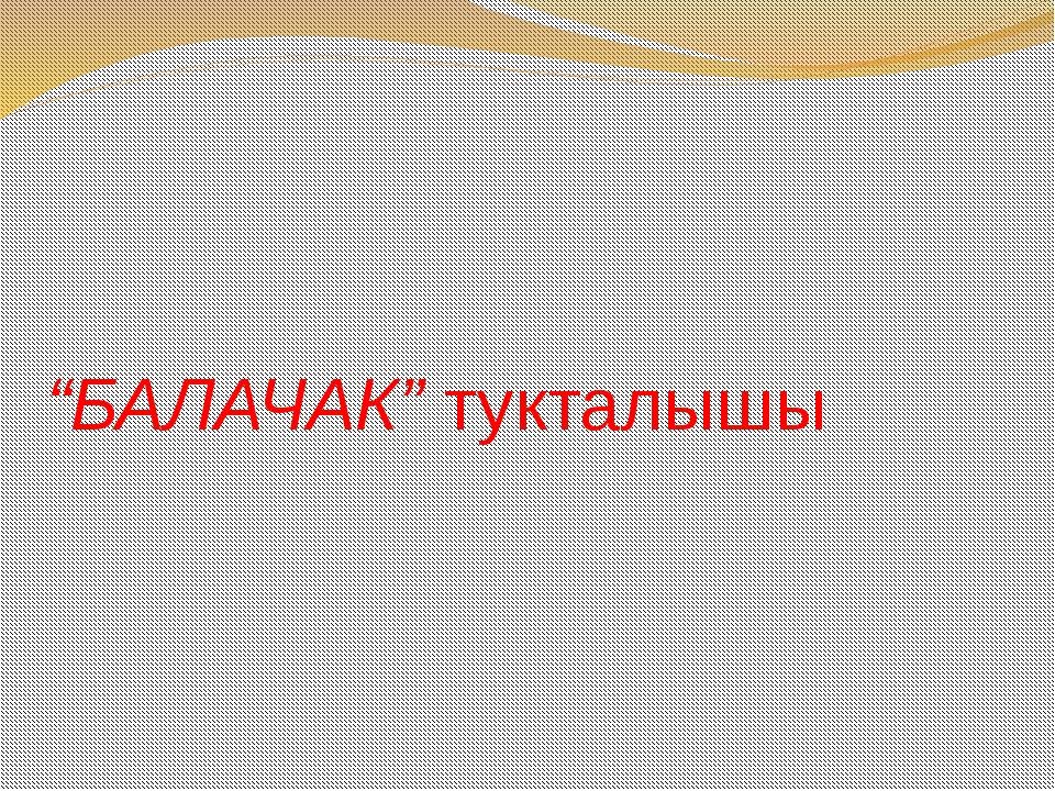 """""""БАЛАЧАК"""" тукталышы"""