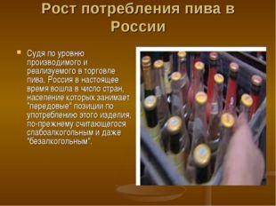 Рост потребления пива в России Судя по уровню производимого и реализуемого в