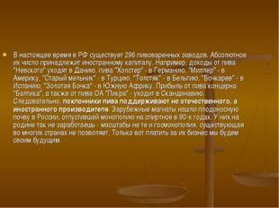 В настоящее время в РФ существует 296 пивоваренных заводов. Абсолютное их чис