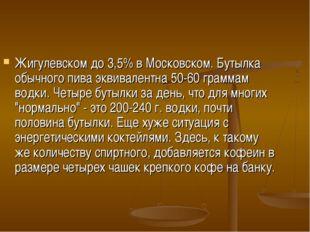 Жигулевском до 3,5% в Московском. Бутылка обычного пива эквивалентна 50-60 гр
