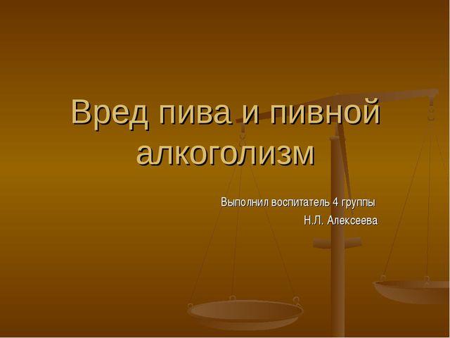 Вред пива и пивной алкоголизм Выполнил воспитатель 4 группы Н.Л. Алексеева