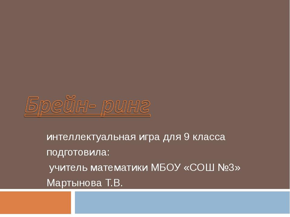 интеллектуальная игра для 9 класса подготовила: учитель математики МБОУ «СОШ...