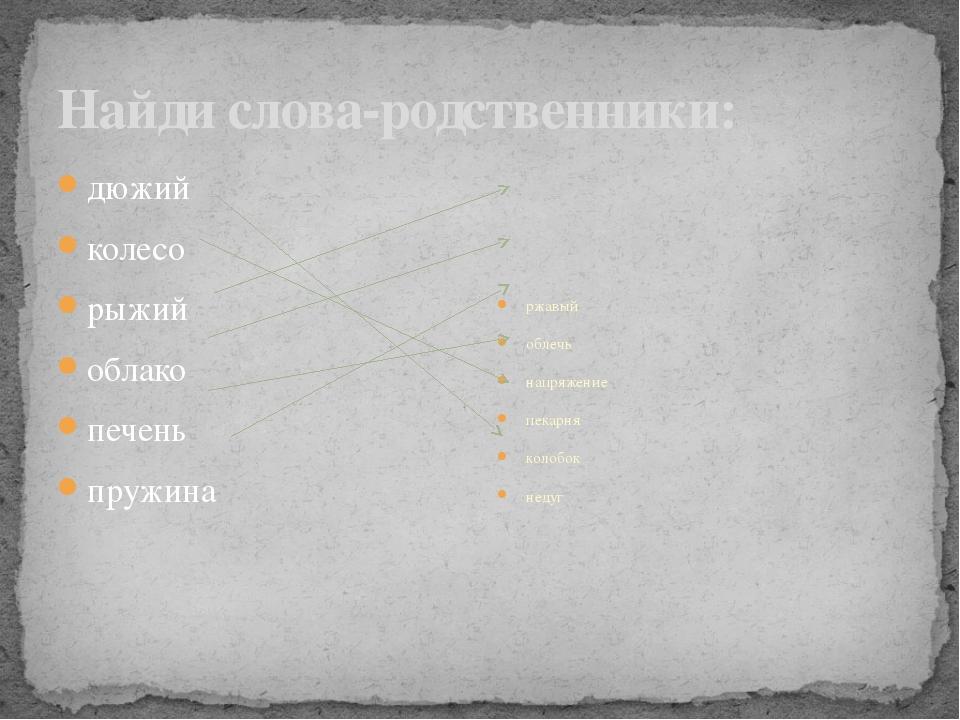 Найди слова-родственники: дюжий колесо рыжий облако печень пружина ржавый обл...