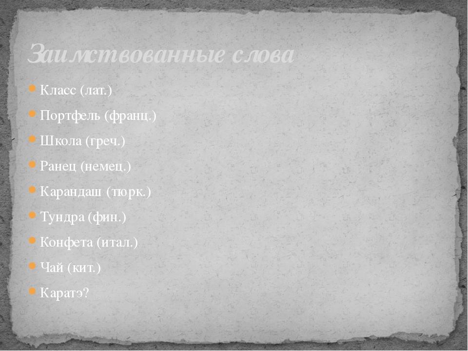 Класс (лат.) Портфель (франц.) Школа (греч.) Ранец (немец.) Карандаш (тюрк.)...