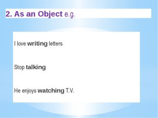 2. As an Object e.g. I love writing letters Stop talking He enjoys watching
