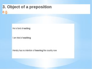 3. Object of a preposition e.g. He isfondof eating I am tried of waiting Hen