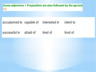 Some adjectives + Preposition are also followed by the gerund e.g. accustomed