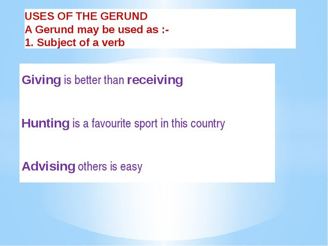 USES OF THE GERUND A Gerund may be used as :- 1. Subject of a verb Giving is...
