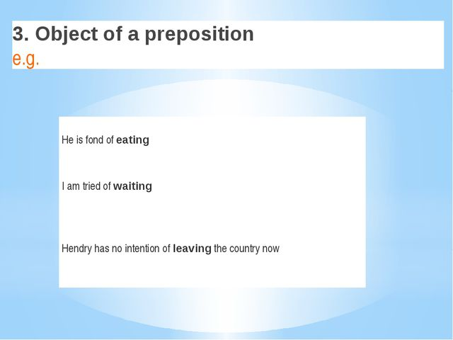 3. Object of a preposition e.g. He isfondof eating I am tried of waiting Hen...