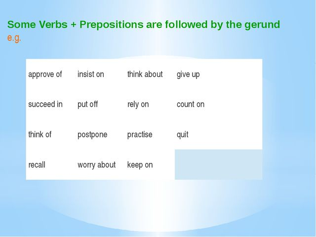 Some Verbs + Prepositions are followed by the gerund e.g. approve of insist o...