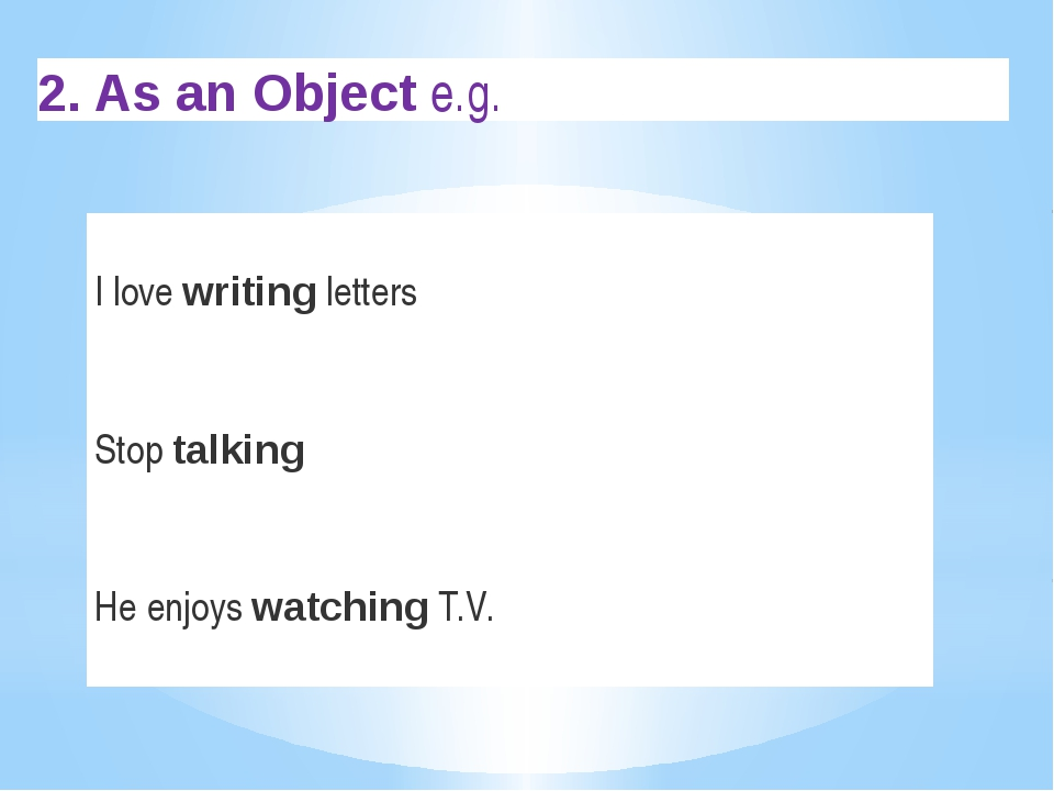 2. As an Object e.g. I love writing letters Stop talking He enjoys watching ...