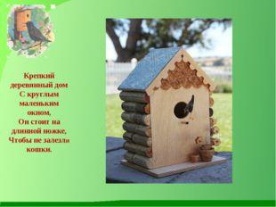 Крепкий деревянный дом С круглым маленьким окном, Он стоит на длинной ножке,