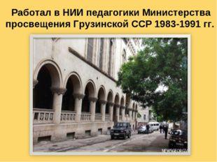 Работал в НИИ педагогики Министерства просвещения Грузинской ССР 1983-1991 гг.