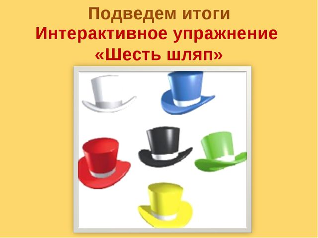 Подведем итоги Интерактивное упражнение «Шесть шляп»