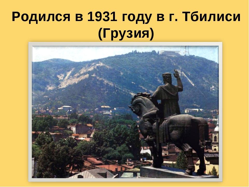 Родился в 1931 году в г. Тбилиси (Грузия)
