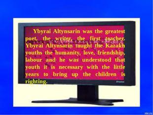 Ybyrai Altynsarin was the greatest poet, the writer, the first teacher. Ybyra