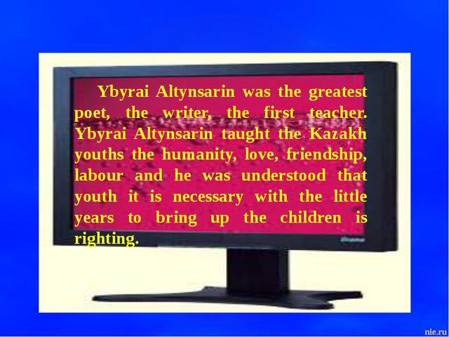 Ybyrai Altynsarin was the greatest poet, the writer, the first teacher. Ybyra...
