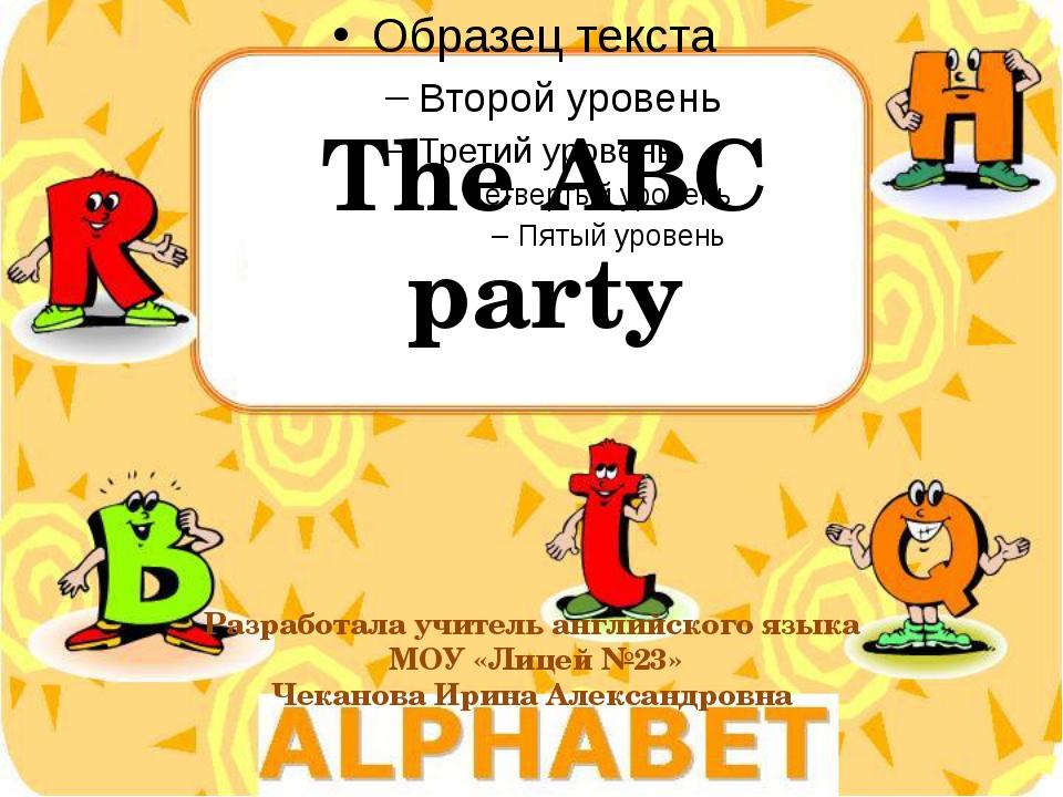 The ABC party Разработала учитель английского языка МОУ «Лицей №23» Чеканова...
