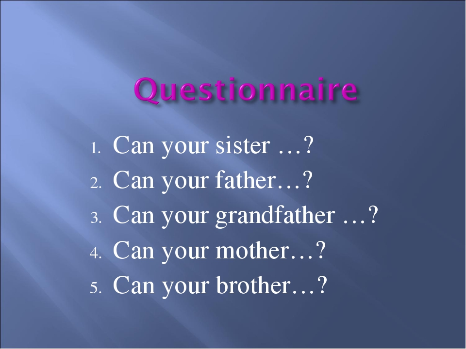 Can your sister …? Can your father…? Can your grandfather …? Can your mother…...