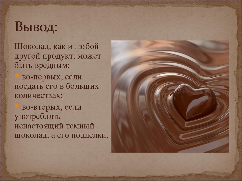 Шоколад, как и любой другой продукт, может быть вредным: во-первых, если поед...