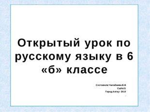 Открытый урок по русскому языку в 6 «б» классе Составила:Чалабаева.Б.Б Сш№21